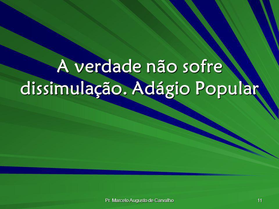 Pr. Marcelo Augusto de Carvalho 11 A verdade não sofre dissimulação.Adágio Popular