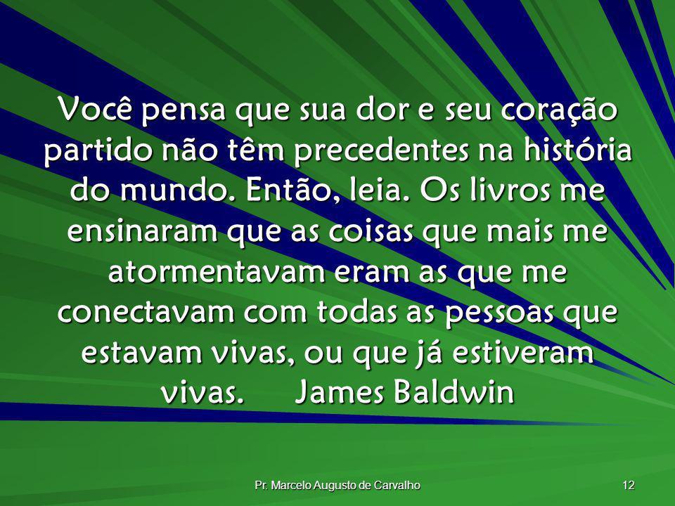 Pr. Marcelo Augusto de Carvalho 12 Você pensa que sua dor e seu coração partido não têm precedentes na história do mundo. Então, leia. Os livros me en