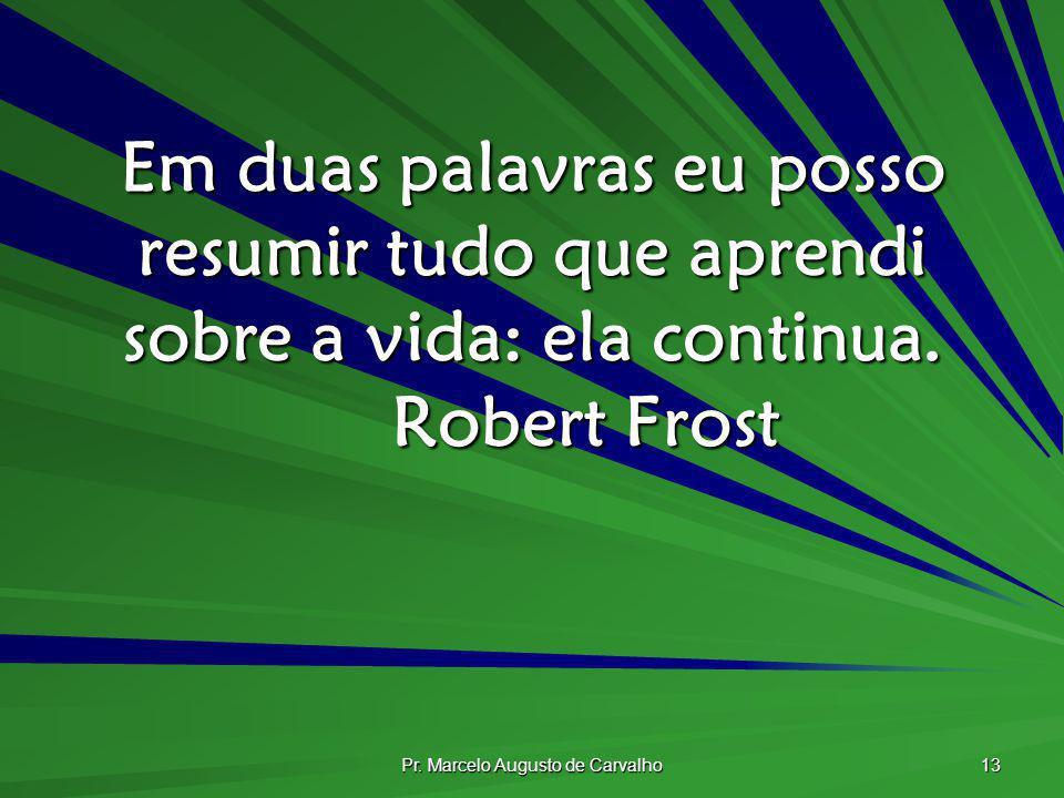 Pr. Marcelo Augusto de Carvalho 13 Em duas palavras eu posso resumir tudo que aprendi sobre a vida: ela continua. Robert Frost