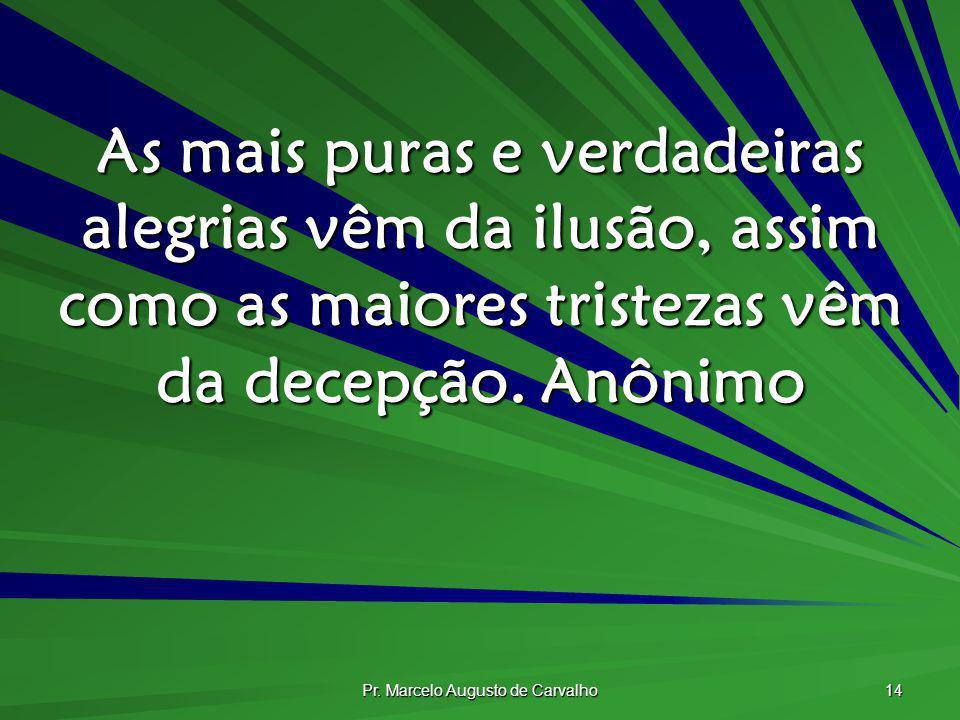 Pr. Marcelo Augusto de Carvalho 14 As mais puras e verdadeiras alegrias vêm da ilusão, assim como as maiores tristezas vêm da decepção.Anônimo