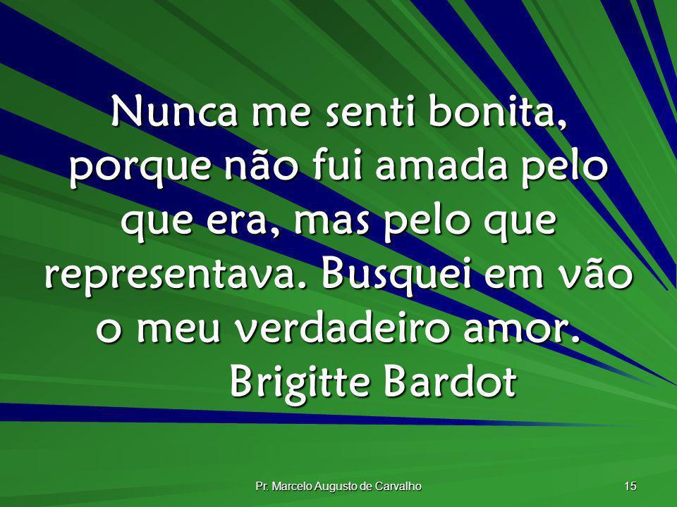 Pr. Marcelo Augusto de Carvalho 15 Nunca me senti bonita, porque não fui amada pelo que era, mas pelo que representava. Busquei em vão o meu verdadeir