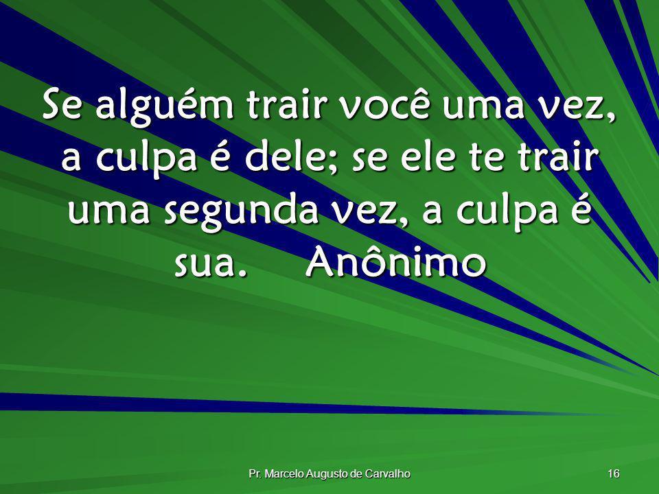 Pr. Marcelo Augusto de Carvalho 16 Se alguém trair você uma vez, a culpa é dele; se ele te trair uma segunda vez, a culpa é sua.Anônimo