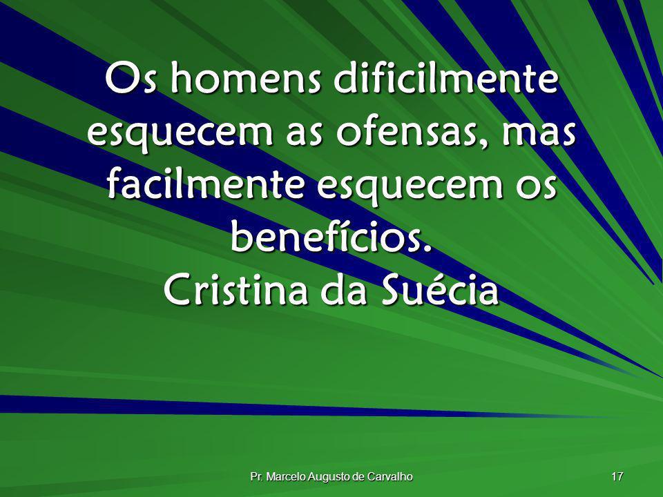 Pr. Marcelo Augusto de Carvalho 17 Os homens dificilmente esquecem as ofensas, mas facilmente esquecem os benefícios. Cristina da Suécia