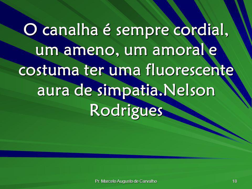 Pr. Marcelo Augusto de Carvalho 18 O canalha é sempre cordial, um ameno, um amoral e costuma ter uma fluorescente aura de simpatia.Nelson Rodrigues