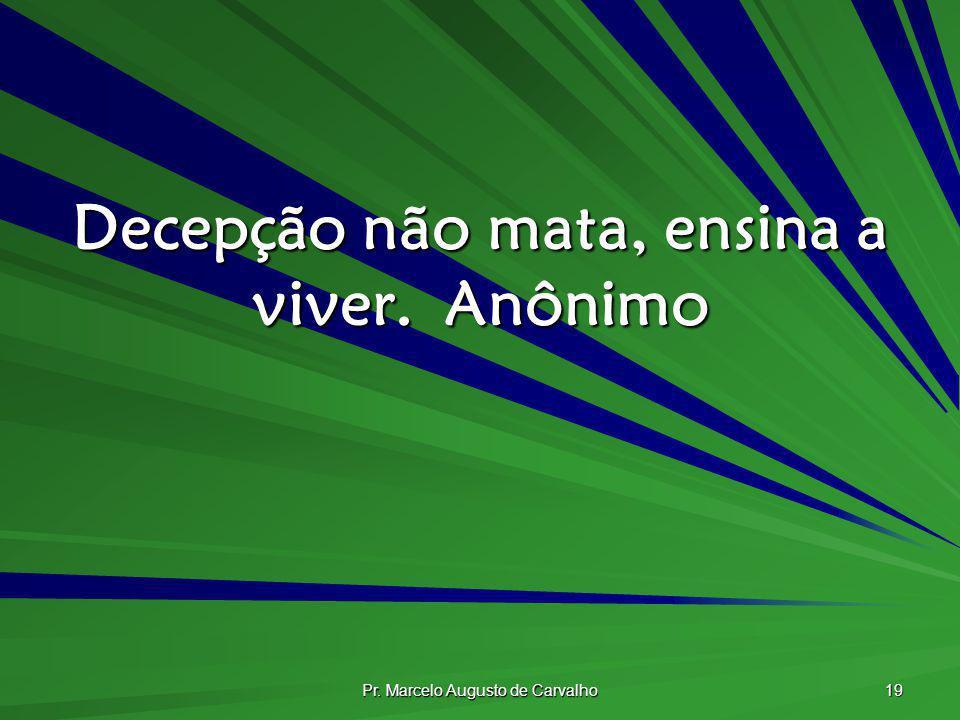 Pr. Marcelo Augusto de Carvalho 19 Decepção não mata, ensina a viver.Anônimo