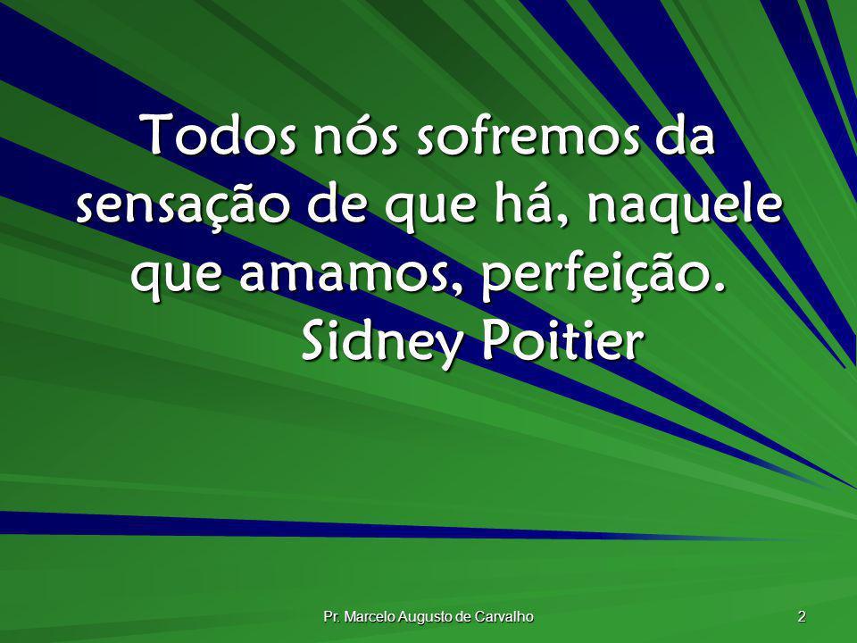 Pr. Marcelo Augusto de Carvalho 2 Todos nós sofremos da sensação de que há, naquele que amamos, perfeição. Sidney Poitier