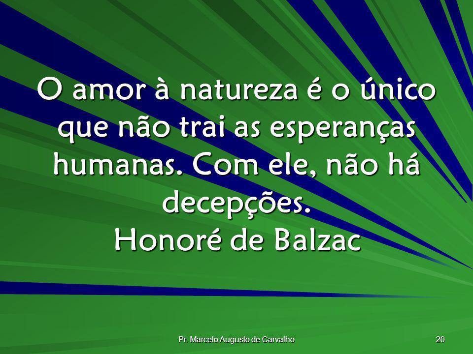 Pr. Marcelo Augusto de Carvalho 20 O amor à natureza é o único que não trai as esperanças humanas. Com ele, não há decepções. Honoré de Balzac