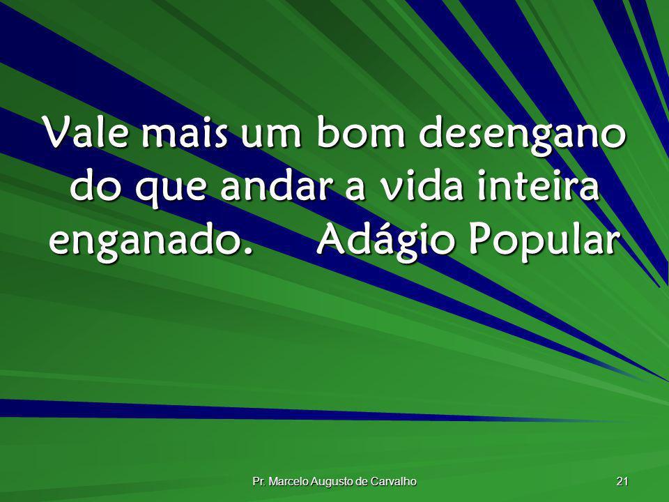 Pr. Marcelo Augusto de Carvalho 21 Vale mais um bom desengano do que andar a vida inteira enganado.Adágio Popular