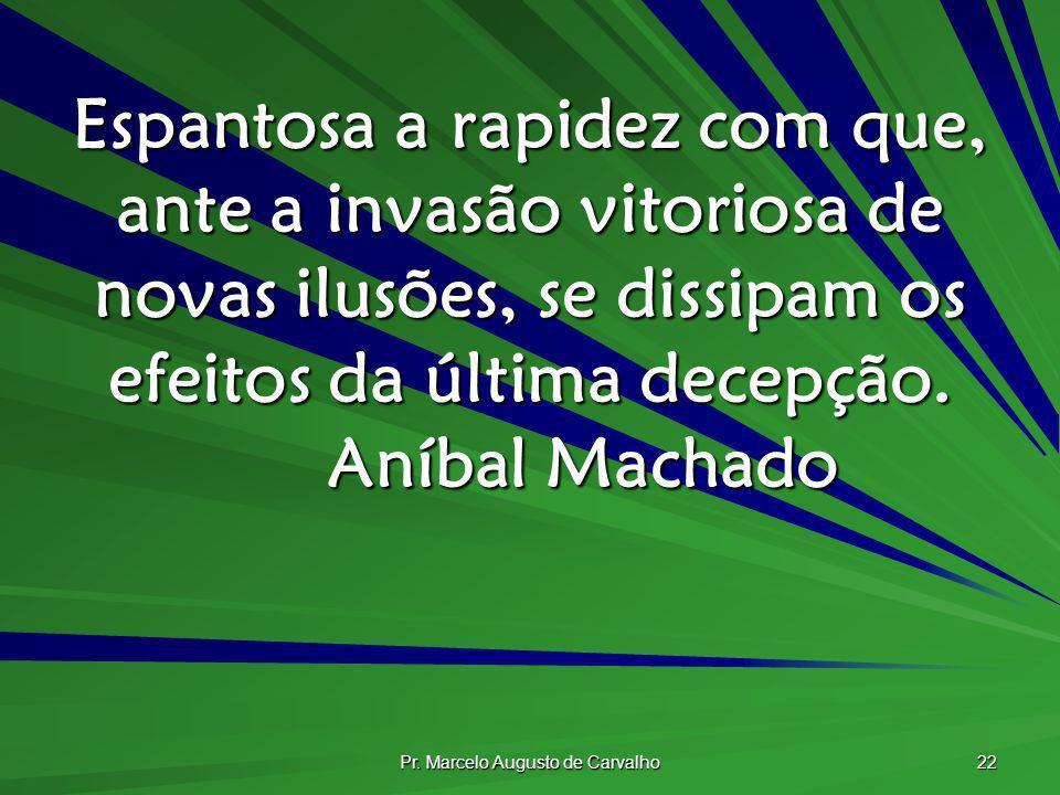 Pr. Marcelo Augusto de Carvalho 22 Espantosa a rapidez com que, ante a invasão vitoriosa de novas ilusões, se dissipam os efeitos da última decepção.