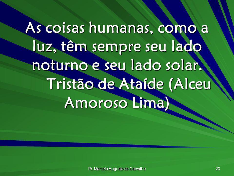 Pr. Marcelo Augusto de Carvalho 23 As coisas humanas, como a luz, têm sempre seu lado noturno e seu lado solar. Tristão de Ataíde (Alceu Amoroso Lima)