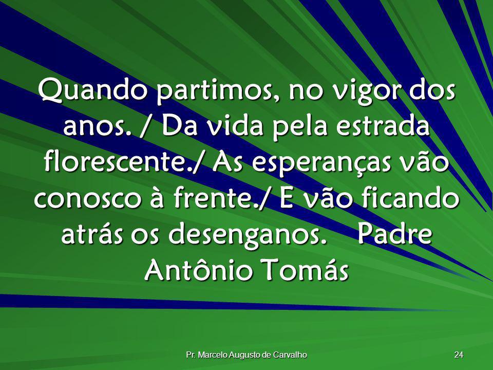 Pr. Marcelo Augusto de Carvalho 24 Quando partimos, no vigor dos anos. / Da vida pela estrada florescente./ As esperanças vão conosco à frente./ E vão
