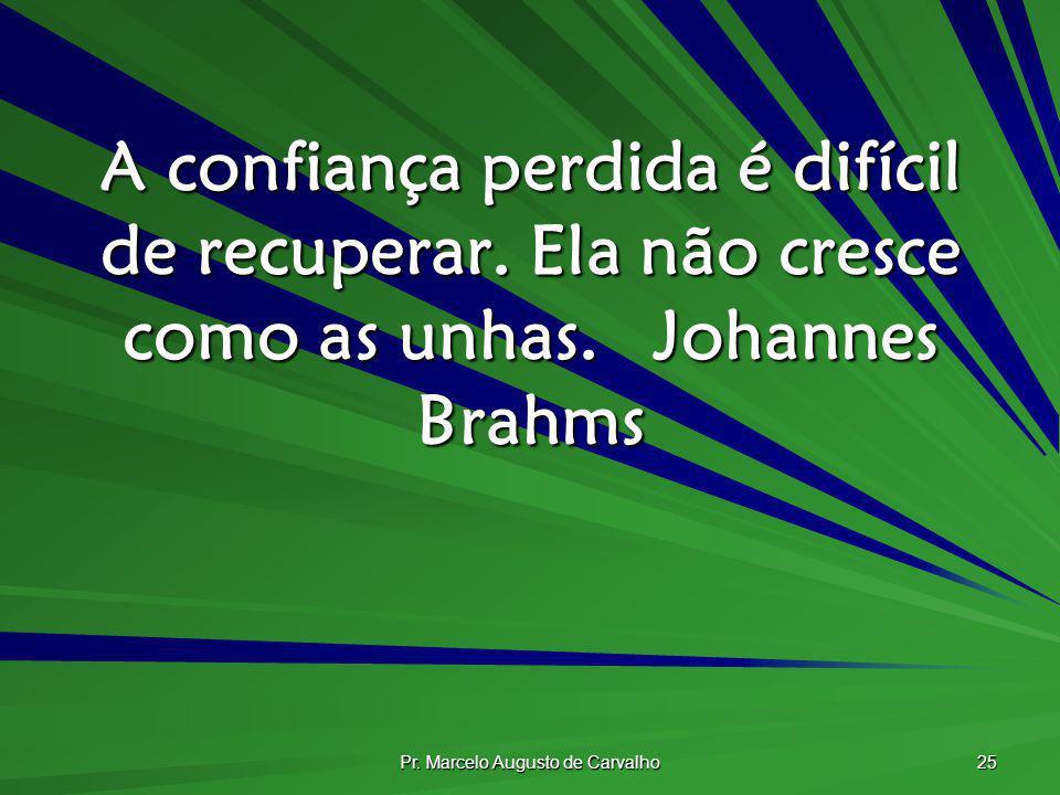 Pr. Marcelo Augusto de Carvalho 25 A confiança perdida é difícil de recuperar. Ela não cresce como as unhas.Johannes Brahms