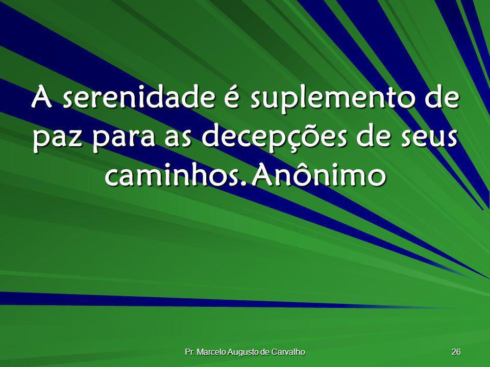 Pr. Marcelo Augusto de Carvalho 26 A serenidade é suplemento de paz para as decepções de seus caminhos.Anônimo