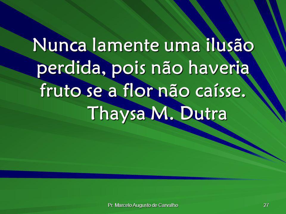 Pr. Marcelo Augusto de Carvalho 27 Nunca lamente uma ilusão perdida, pois não haveria fruto se a flor não caísse. Thaysa M. Dutra