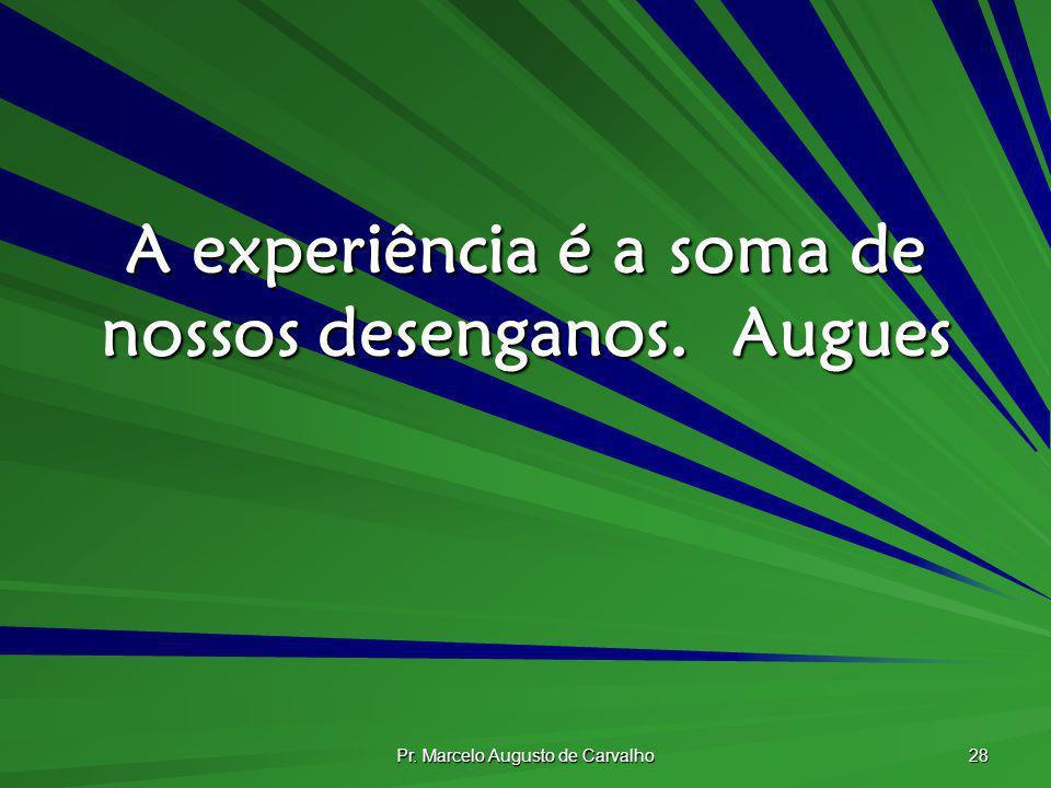 Pr. Marcelo Augusto de Carvalho 28 A experiência é a soma de nossos desenganos.Augues