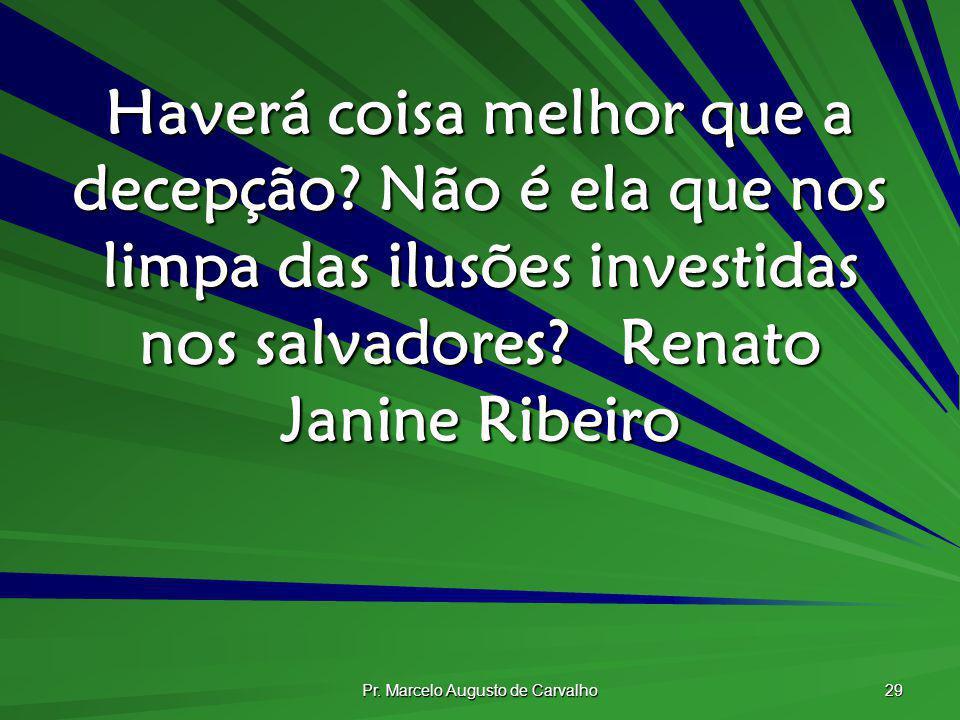 Pr. Marcelo Augusto de Carvalho 29 Haverá coisa melhor que a decepção? Não é ela que nos limpa das ilusões investidas nos salvadores?Renato Janine Rib