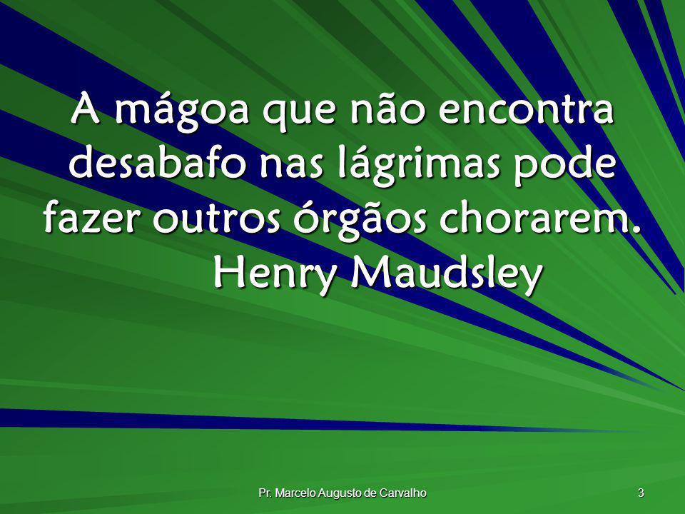 Pr. Marcelo Augusto de Carvalho 3 A mágoa que não encontra desabafo nas lágrimas pode fazer outros órgãos chorarem. Henry Maudsley