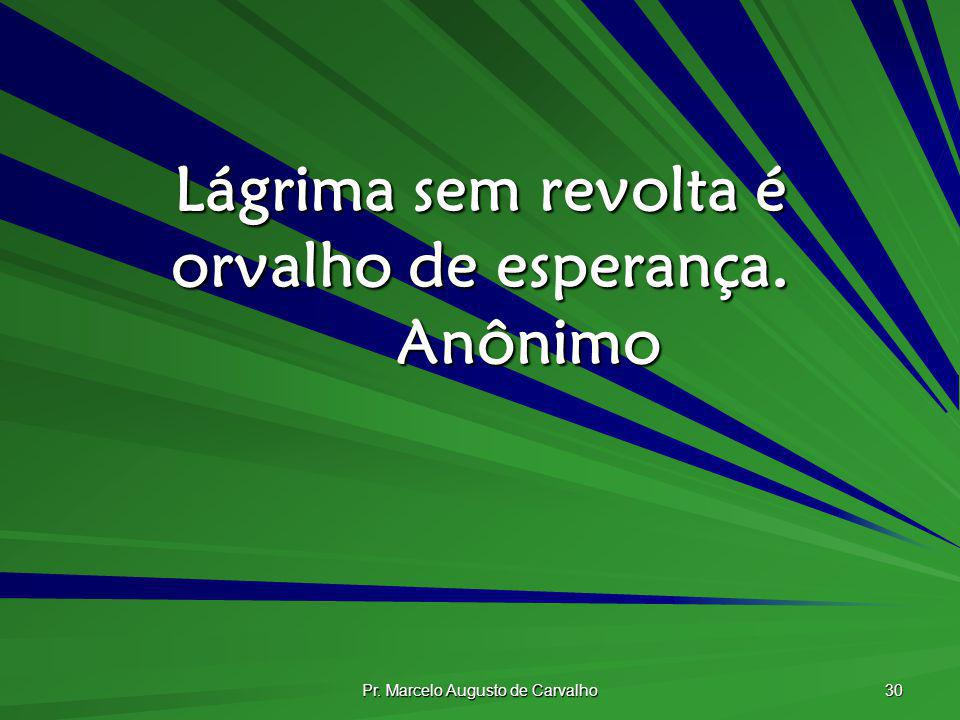 Pr. Marcelo Augusto de Carvalho 30 Lágrima sem revolta é orvalho de esperança. Anônimo