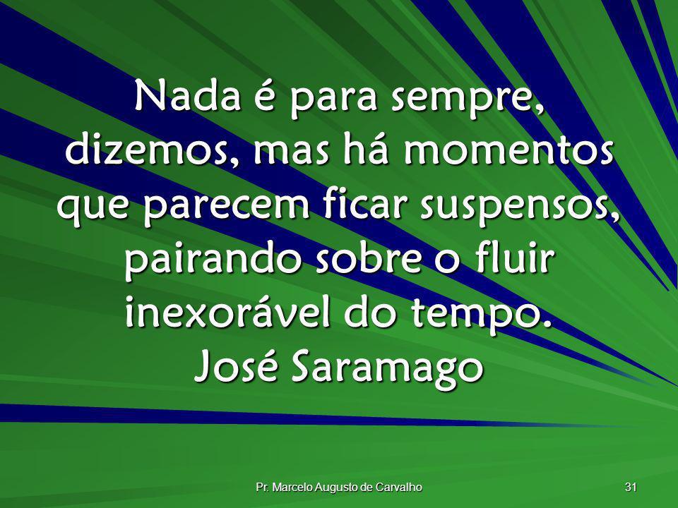 Pr. Marcelo Augusto de Carvalho 31 Nada é para sempre, dizemos, mas há momentos que parecem ficar suspensos, pairando sobre o fluir inexorável do temp