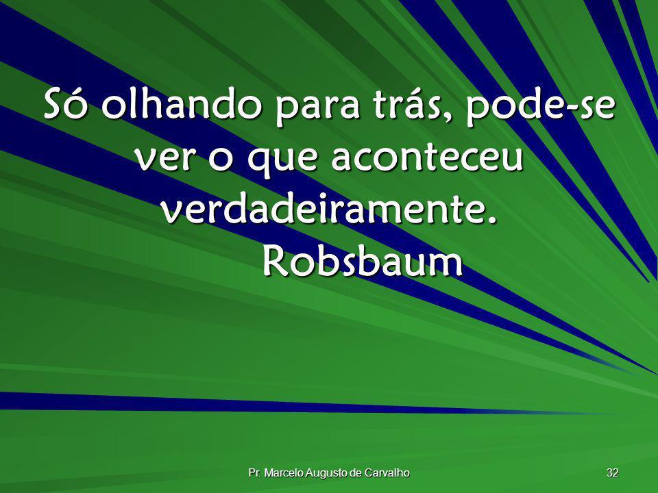 Pr. Marcelo Augusto de Carvalho 32 Só olhando para trás, pode-se ver o que aconteceu verdadeiramente. Robsbaum