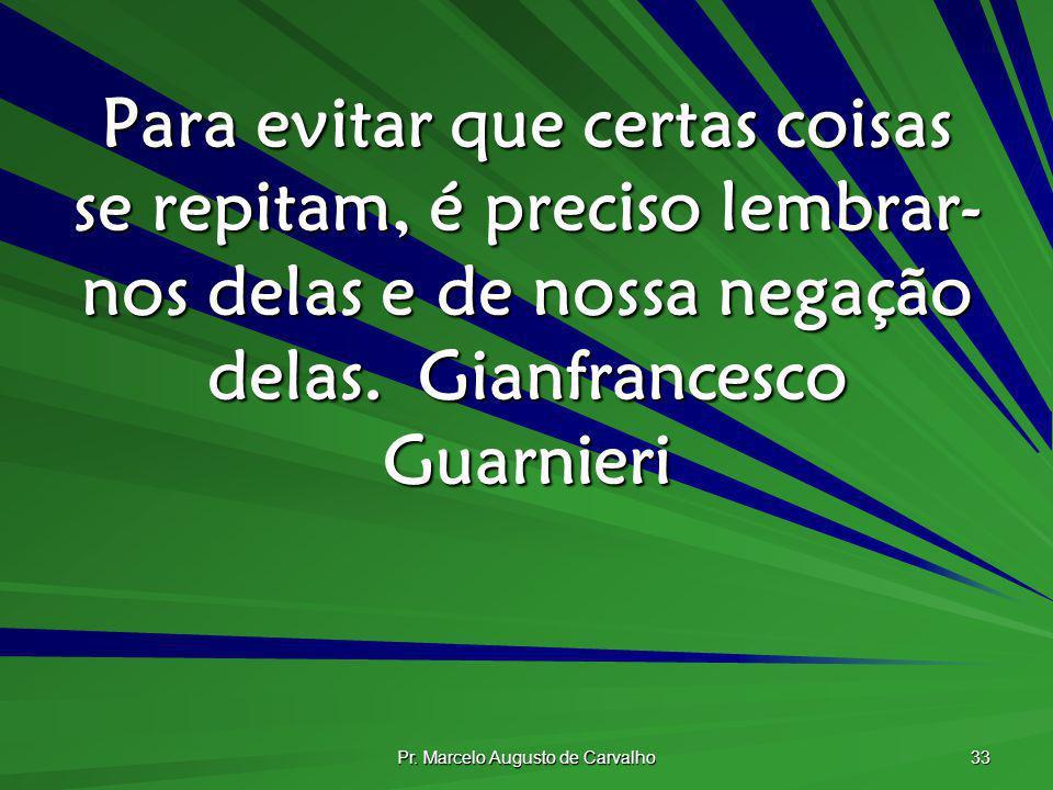 Pr. Marcelo Augusto de Carvalho 33 Para evitar que certas coisas se repitam, é preciso lembrar- nos delas e de nossa negação delas.Gianfrancesco Guarn