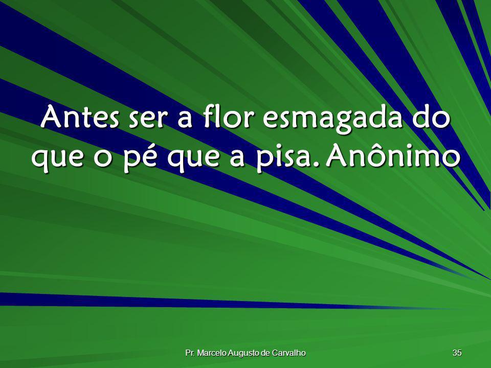 Pr. Marcelo Augusto de Carvalho 35 Antes ser a flor esmagada do que o pé que a pisa.Anônimo