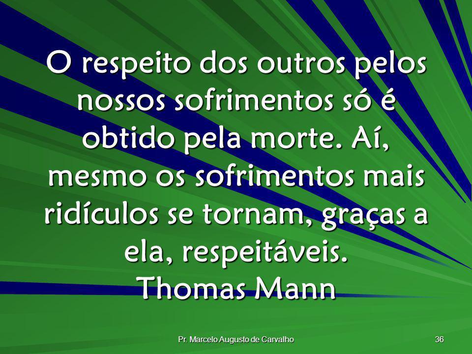 Pr. Marcelo Augusto de Carvalho 36 O respeito dos outros pelos nossos sofrimentos só é obtido pela morte. Aí, mesmo os sofrimentos mais ridículos se t
