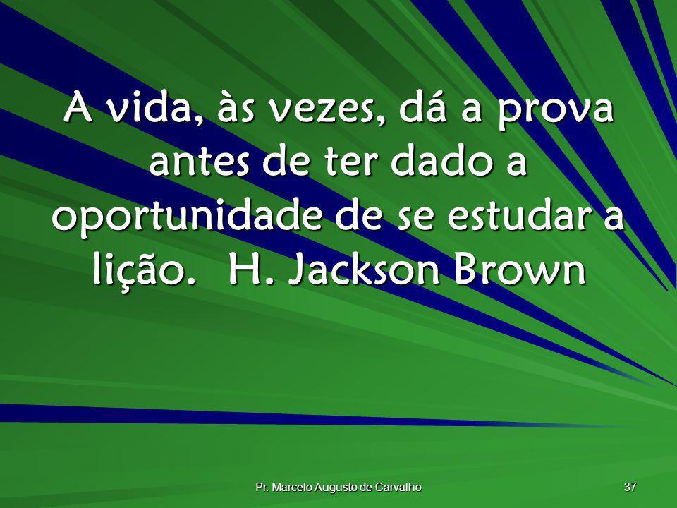 Pr. Marcelo Augusto de Carvalho 37 A vida, às vezes, dá a prova antes de ter dado a oportunidade de se estudar a lição.H. Jackson Brown