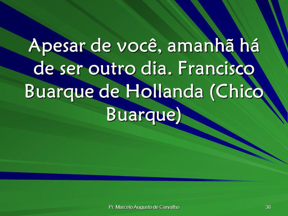 Pr. Marcelo Augusto de Carvalho 38 Apesar de você, amanhã há de ser outro dia.Francisco Buarque de Hollanda (Chico Buarque)