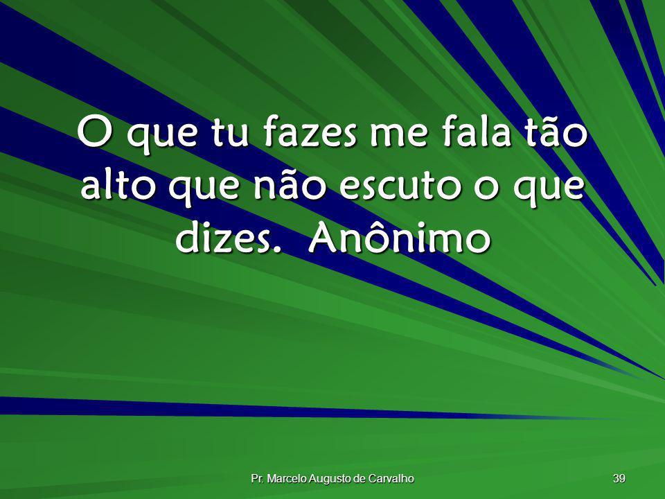 Pr. Marcelo Augusto de Carvalho 39 O que tu fazes me fala tão alto que não escuto o que dizes.Anônimo