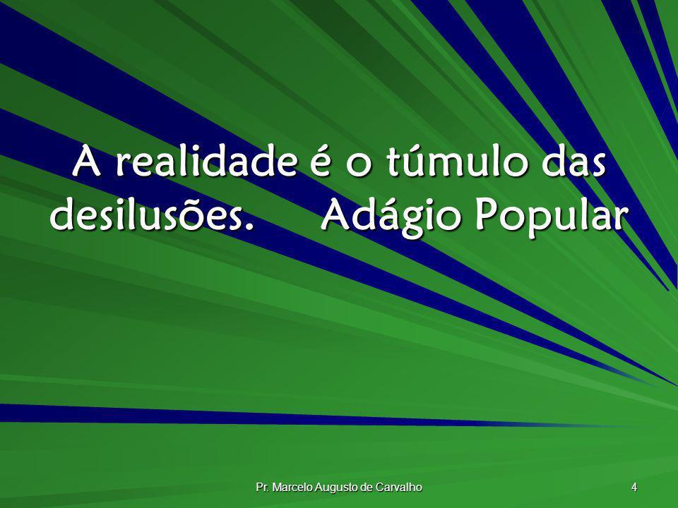Pr. Marcelo Augusto de Carvalho 4 A realidade é o túmulo das desilusões.Adágio Popular