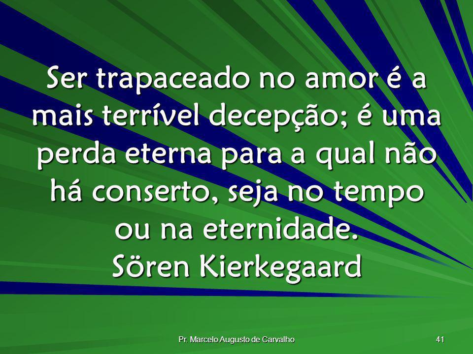 Pr. Marcelo Augusto de Carvalho 41 Ser trapaceado no amor é a mais terrível decepção; é uma perda eterna para a qual não há conserto, seja no tempo ou