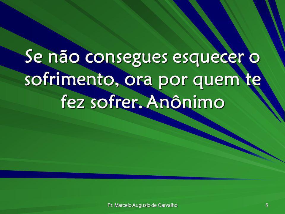 Pr. Marcelo Augusto de Carvalho 5 Se não consegues esquecer o sofrimento, ora por quem te fez sofrer.Anônimo