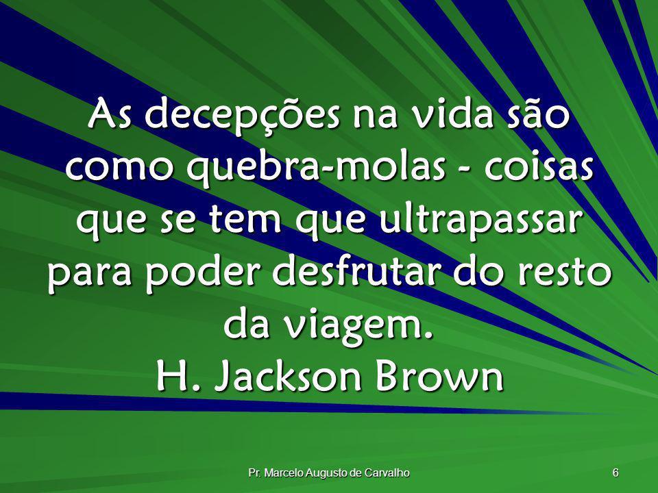 Pr. Marcelo Augusto de Carvalho 6 As decepções na vida são como quebra-molas - coisas que se tem que ultrapassar para poder desfrutar do resto da viag