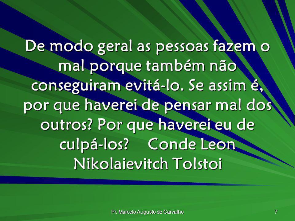 Pr. Marcelo Augusto de Carvalho 7 De modo geral as pessoas fazem o mal porque também não conseguiram evitá-lo. Se assim é, por que haverei de pensar m