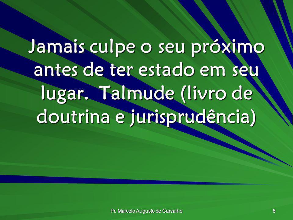 Pr. Marcelo Augusto de Carvalho 8 Jamais culpe o seu próximo antes de ter estado em seu lugar.Talmude (livro de doutrina e jurisprudência)