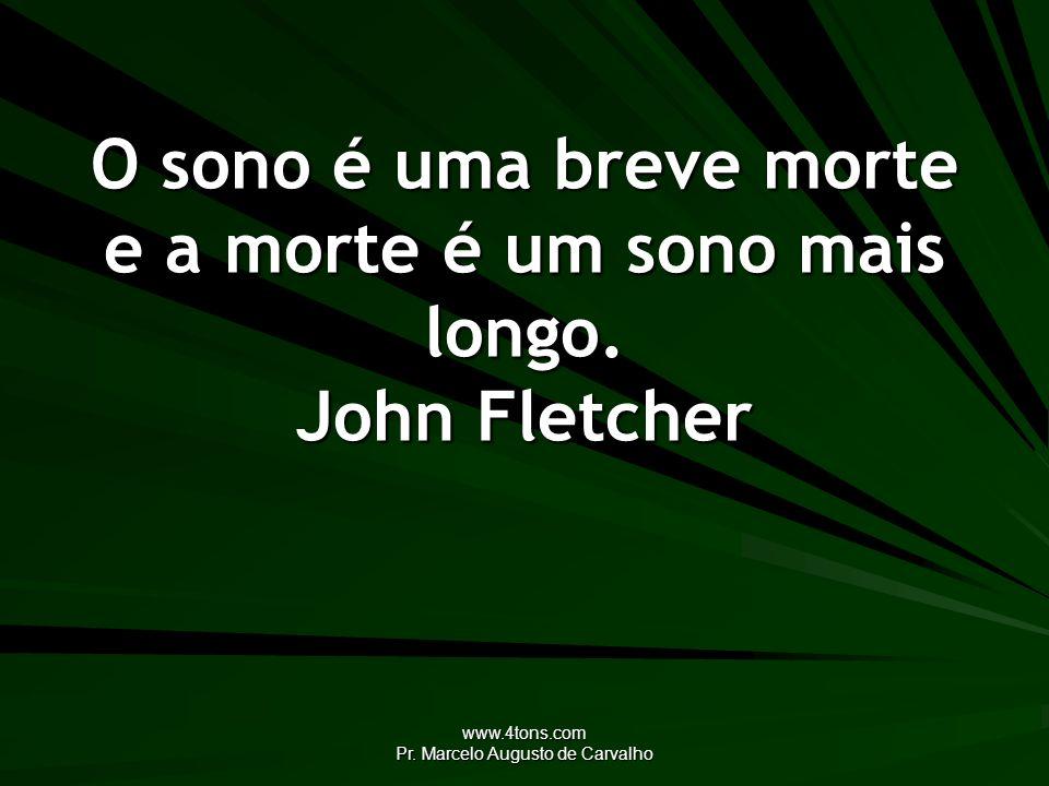 www.4tons.com Pr. Marcelo Augusto de Carvalho O sono é uma breve morte e a morte é um sono mais longo. John Fletcher