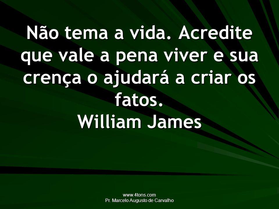 www.4tons.com Pr. Marcelo Augusto de Carvalho Não tema a vida. Acredite que vale a pena viver e sua crença o ajudará a criar os fatos. William James