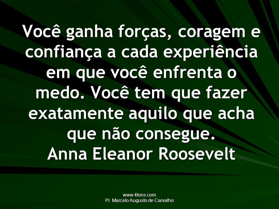 www.4tons.com Pr. Marcelo Augusto de Carvalho Você ganha forças, coragem e confiança a cada experiência em que você enfrenta o medo. Você tem que faze