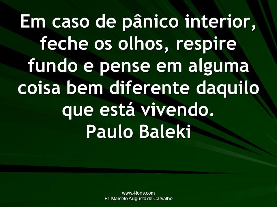 www.4tons.com Pr. Marcelo Augusto de Carvalho Em caso de pânico interior, feche os olhos, respire fundo e pense em alguma coisa bem diferente daquilo