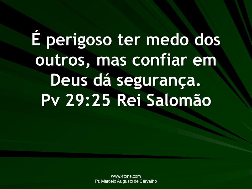 www.4tons.com Pr. Marcelo Augusto de Carvalho É perigoso ter medo dos outros, mas confiar em Deus dá segurança. Pv 29:25Rei Salomão