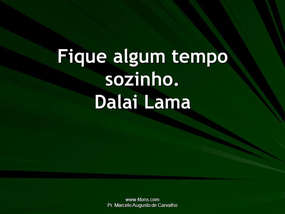 www.4tons.com Pr. Marcelo Augusto de Carvalho Fique algum tempo sozinho. Dalai Lama