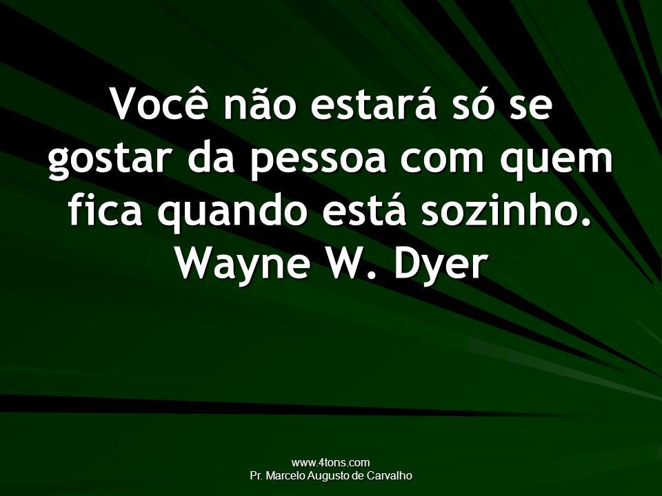 www.4tons.com Pr. Marcelo Augusto de Carvalho Você não estará só se gostar da pessoa com quem fica quando está sozinho. Wayne W. Dyer
