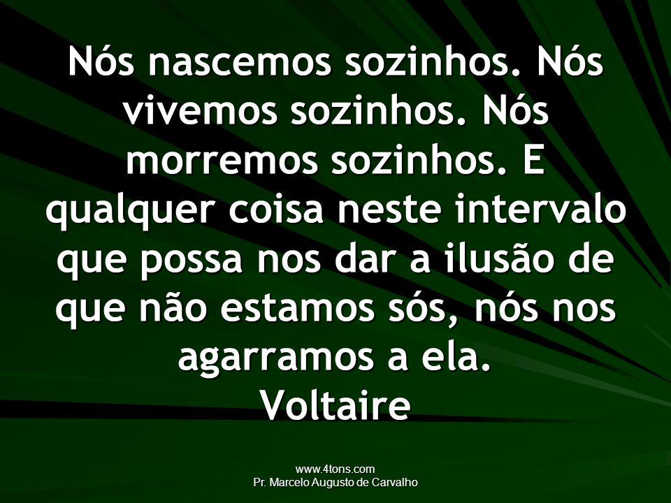 www.4tons.com Pr. Marcelo Augusto de Carvalho Nós nascemos sozinhos. Nós vivemos sozinhos. Nós morremos sozinhos. E qualquer coisa neste intervalo que