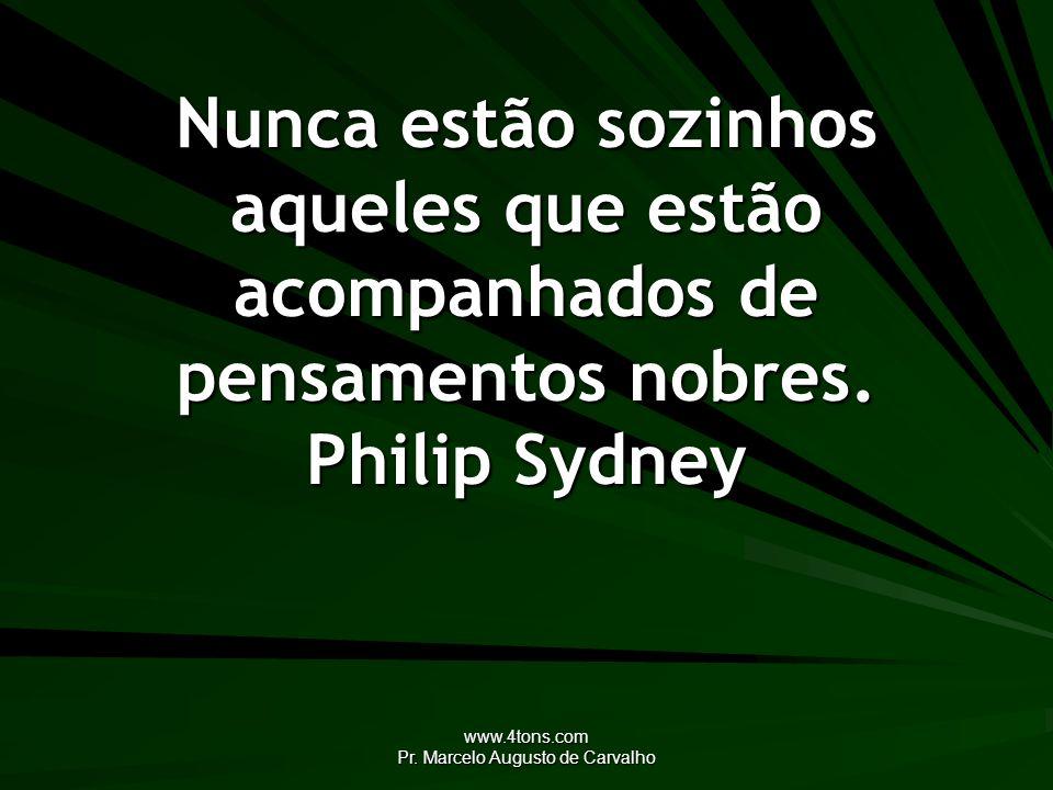 www.4tons.com Pr. Marcelo Augusto de Carvalho Nunca estão sozinhos aqueles que estão acompanhados de pensamentos nobres. Philip Sydney