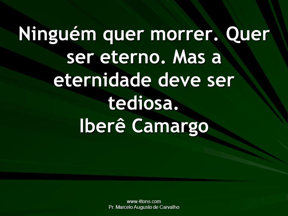 www.4tons.com Pr. Marcelo Augusto de Carvalho Ninguém quer morrer. Quer ser eterno. Mas a eternidade deve ser tediosa. Iberê Camargo