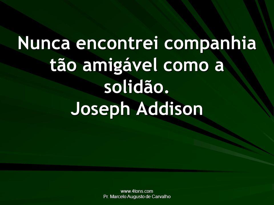 www.4tons.com Pr. Marcelo Augusto de Carvalho Nunca encontrei companhia tão amigável como a solidão. Joseph Addison