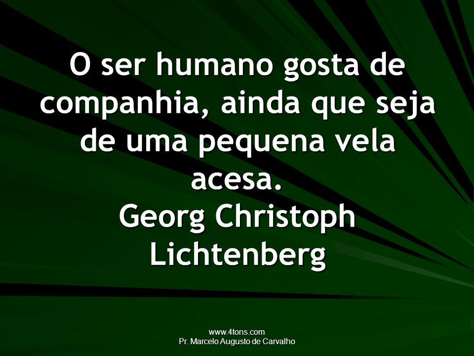 www.4tons.com Pr. Marcelo Augusto de Carvalho O ser humano gosta de companhia, ainda que seja de uma pequena vela acesa. Georg Christoph Lichtenberg