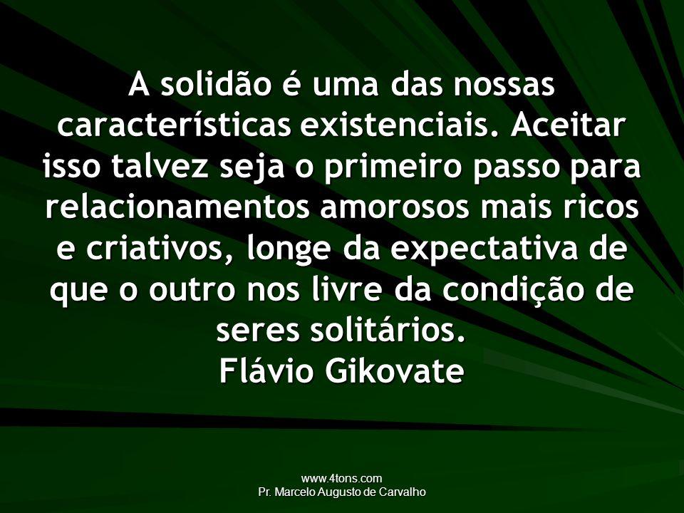 www.4tons.com Pr. Marcelo Augusto de Carvalho A solidão é uma das nossas características existenciais. Aceitar isso talvez seja o primeiro passo para