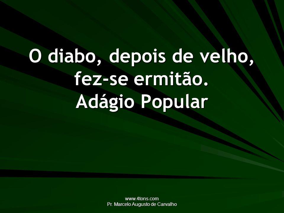 www.4tons.com Pr. Marcelo Augusto de Carvalho O diabo, depois de velho, fez-se ermitão. Adágio Popular